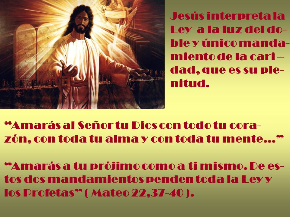 Jesús interpreta la Ley a la luz del do- ble y único manda- miento de la cari – dad, que es su ple- nitud. Amarás al Señor tu Dios con todo tu cora- z