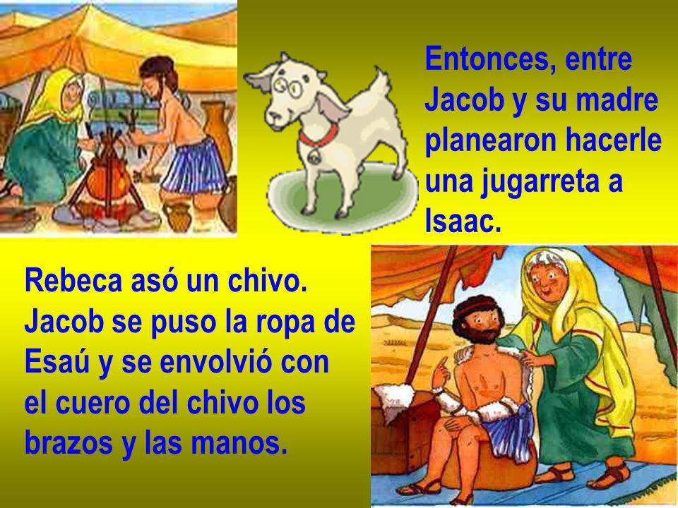 Entonces, entre Jacob y su madre planearon hacerle una jugarreta a Isaac. Rebeca asó un chivo. Jacob se puso la ropa de Esaú y se envolvió con el cuer