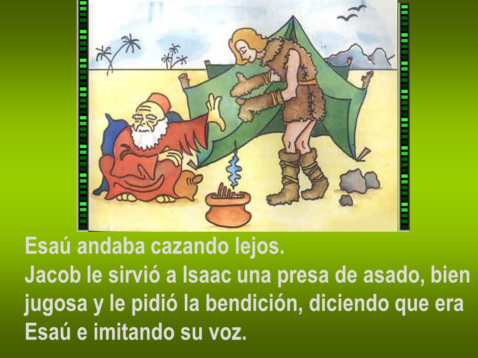 Esaú andaba cazando lejos. Jacob le sirvió a Isaac una presa de asado, bien jugosa y le pidió la bendición, diciendo que era Esaú e imitando su voz.