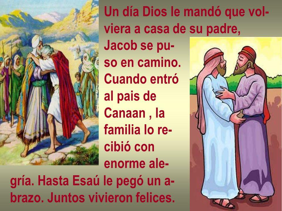 Un día Dios le mandó que vol- viera a casa de su padre, Jacob se pu- so en camino. Cuando entró al pais de Canaan, la familia lo re- cibió con enorme