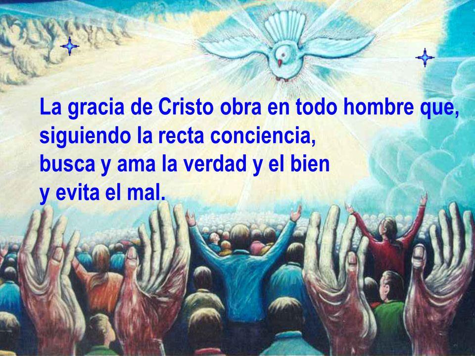 La gracia de Cristo obra en todo hombre que, siguiendo la recta conciencia, busca y ama la verdad y el bien y evita el mal.