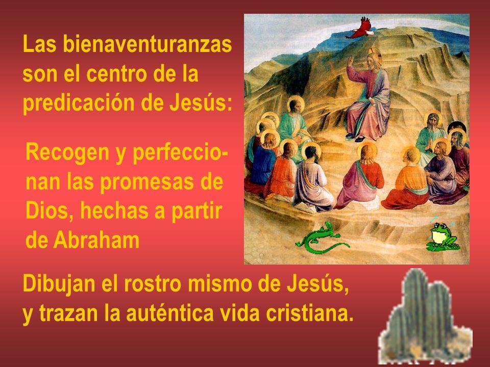 Las bienaventuranzas son el centro de la predicación de Jesús: Recogen y perfeccio- nan las promesas de Dios, hechas a partir de Abraham Dibujan el ro