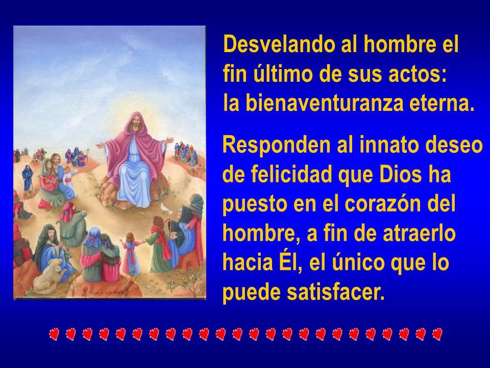 Desvelando al hombre el fin último de sus actos: la bienaventuranza eterna. Responden al innato deseo de felicidad que Dios ha puesto en el corazón de