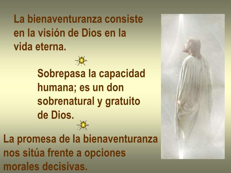 La bienaventuranza consiste en la visión de Dios en la vida eterna. Sobrepasa la capacidad humana; es un don sobrenatural y gratuito de Dios. La prome