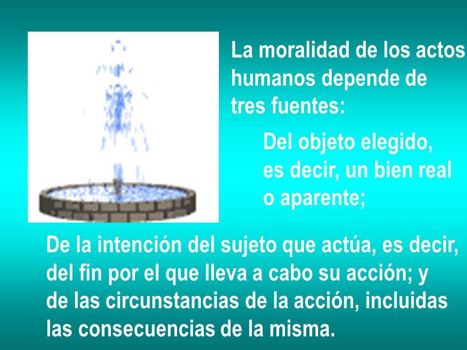 La moralidad de los actos humanos depende de tres fuentes: Del objeto elegido, es decir, un bien real o aparente; De la intención del sujeto que actúa