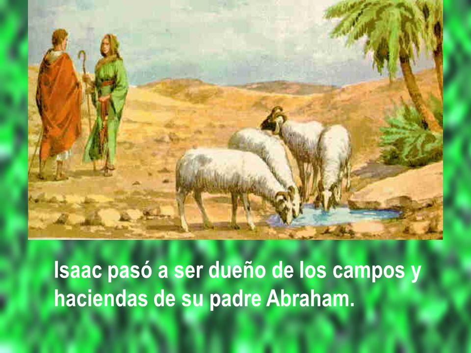 Isaac pasó a ser dueño de los campos y haciendas de su padre Abraham.