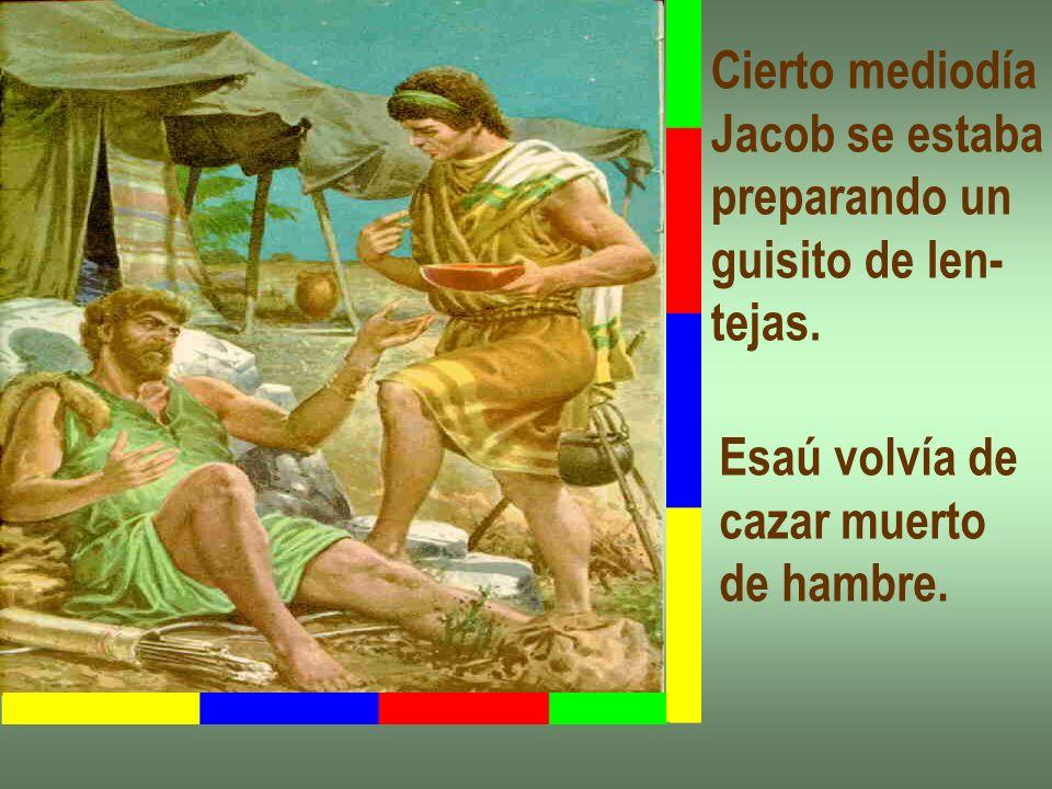 Cierto mediodía Jacob se estaba preparando un guisito de len- tejas. Esaú volvía de cazar muerto de hambre.