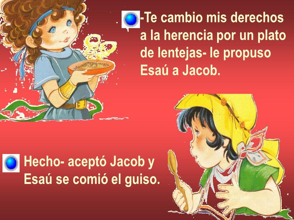 -Te cambio mis derechos a la herencia por un plato de lentejas- le propuso Esaú a Jacob. Hecho- aceptó Jacob y Esaú se comió el guiso.