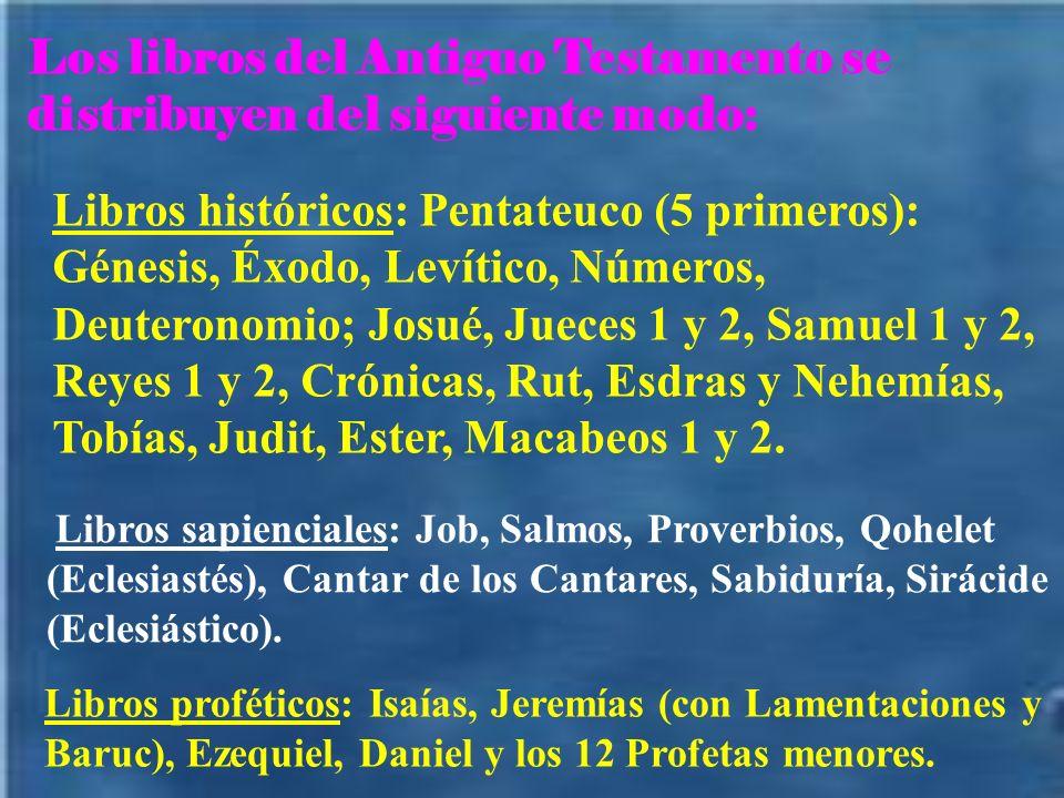 Los libros del Antiguo Testamento se distribuyen del siguiente modo: Libros históricos: Pentateuco (5 primeros): Génesis, Éxodo, Levítico, Números, Deuteronomio; Josué, Jueces 1 y 2, Samuel 1 y 2, Reyes 1 y 2, Crónicas, Rut, Esdras y Nehemías, Tobías, Judit, Ester, Macabeos 1 y 2.