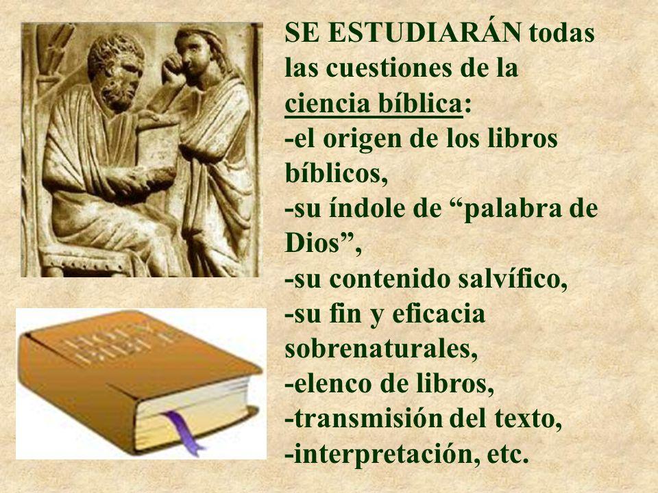 SE ESTUDIARÁN todas las cuestiones de la ciencia bíblica: -el origen de los libros bíblicos, -su índole de palabra de Dios, -su contenido salvífico, -su fin y eficacia sobrenaturales, -elenco de libros, -transmisión del texto, -interpretación, etc.