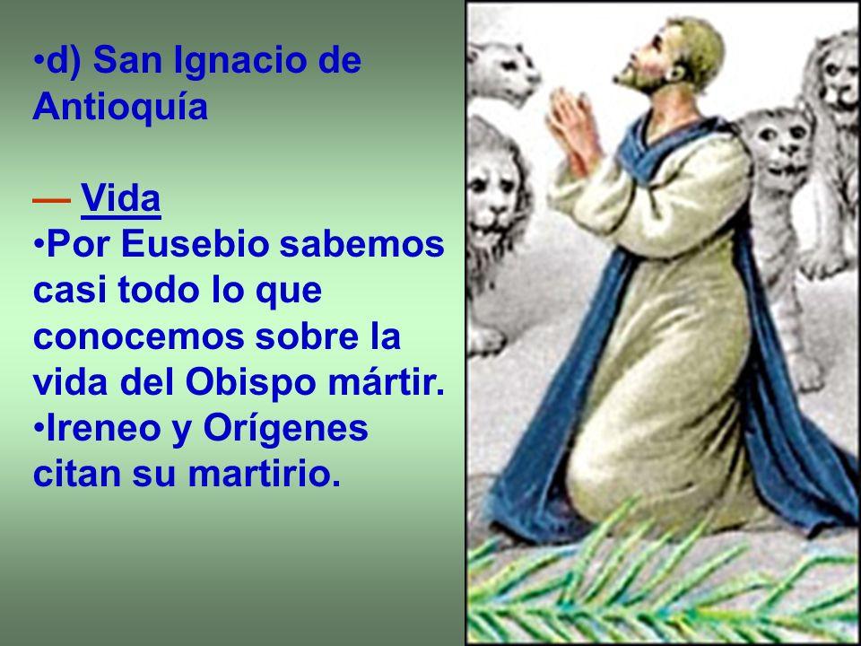 d) San Ignacio de Antioquía Vida Por Eusebio sabemos casi todo lo que conocemos sobre la vida del Obispo mártir. Ireneo y Orígenes citan su martirio.