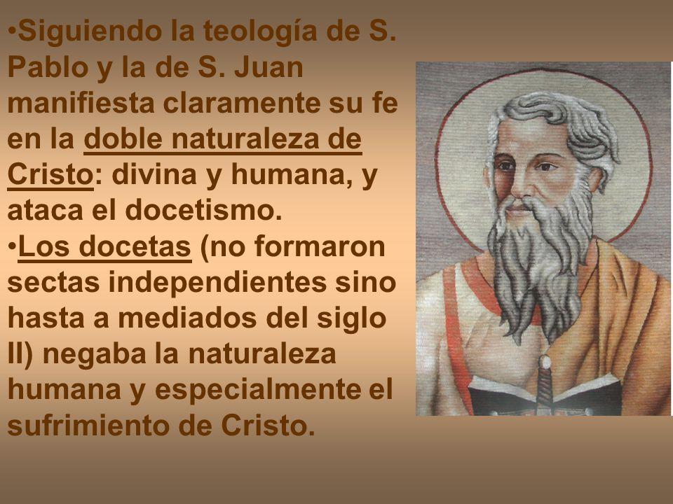 Siguiendo la teología de S. Pablo y la de S. Juan manifiesta claramente su fe en la doble naturaleza de Cristo: divina y humana, y ataca el docetismo.