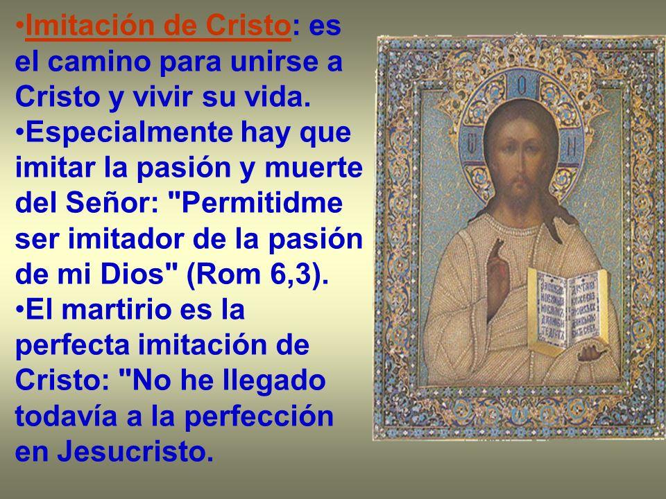 Imitación de Cristo: es el camino para unirse a Cristo y vivir su vida. Especialmente hay que imitar la pasión y muerte del Señor: