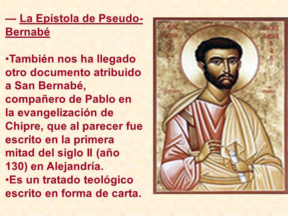 La Epístola de Pseudo- Bernabé También nos ha llegado otro documento atribuido a San Bernabé, compañero de Pablo en la evangelización de Chipre, que a