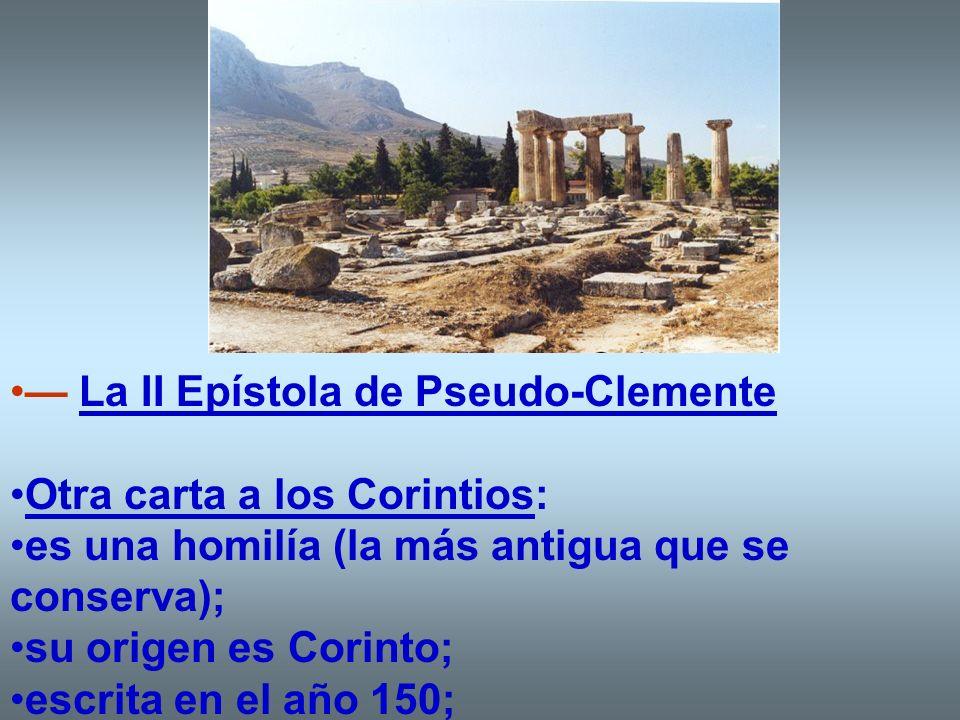 La II Epístola de Pseudo-Clemente Otra carta a los Corintios: es una homilía (la más antigua que se conserva); su origen es Corinto; escrita en el año