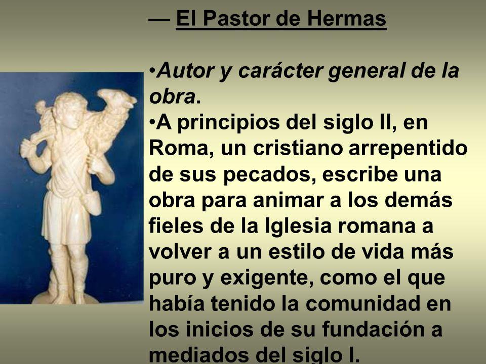 El Pastor de Hermas Autor y carácter general de la obra. A principios del siglo II, en Roma, un cristiano arrepentido de sus pecados, escribe una obra