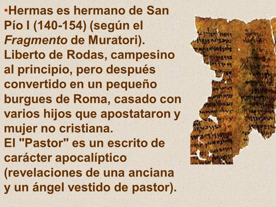Hermas es hermano de San Pío I (140-154) (según el Fragmento de Muratori). Liberto de Rodas, campesino al principio, pero después convertido en un peq