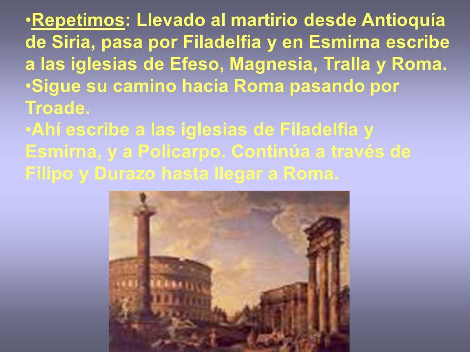 Repetimos: Llevado al martirio desde Antioquía de Siria, pasa por Filadelfia y en Esmirna escribe a las iglesias de Efeso, Magnesia, Tralla y Roma. Si
