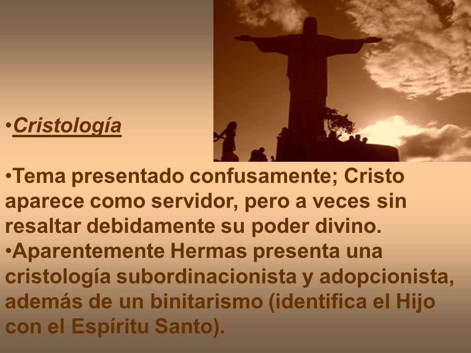 Cristología Tema presentado confusamente; Cristo aparece como servidor, pero a veces sin resaltar debidamente su poder divino. Aparentemente Hermas pr