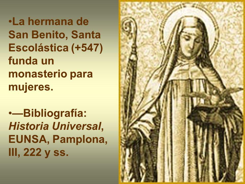 La hermana de San Benito, Santa Escolástica (+547) funda un monasterio para mujeres. Bibliografía: Historia Universal, EUNSA, Pamplona, III, 222 y ss.