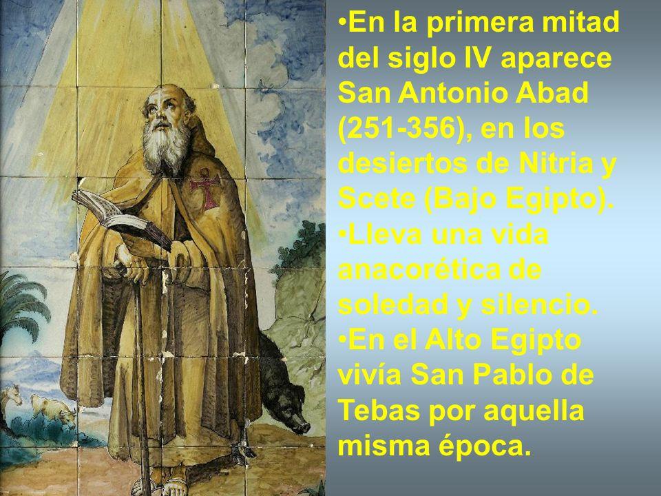 En la primera mitad del siglo IV aparece San Antonio Abad (251-356), en los desiertos de Nitria y Scete (Bajo Egipto). Lleva una vida anacorética de s