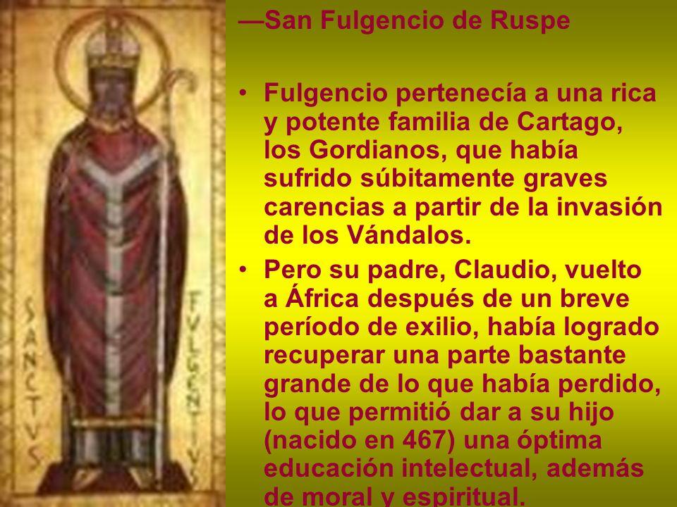 San Fulgencio de Ruspe Fulgencio pertenecía a una rica y potente familia de Cartago, los Gordianos, que había sufrido súbitamente graves carencias a p