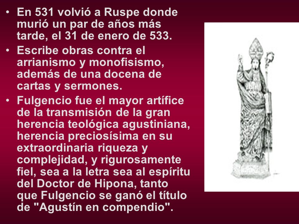 En 531 volvió a Ruspe donde murió un par de años más tarde, el 31 de enero de 533. Escribe obras contra el arrianismo y monofisismo, además de una doc