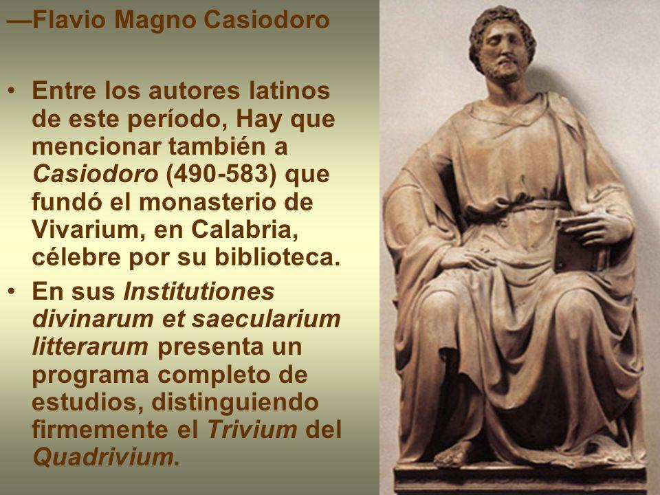 Flavio Magno Casiodoro Entre los autores latinos de este período, Hay que mencionar también a Casiodoro (490-583) que fundó el monasterio de Vivarium,