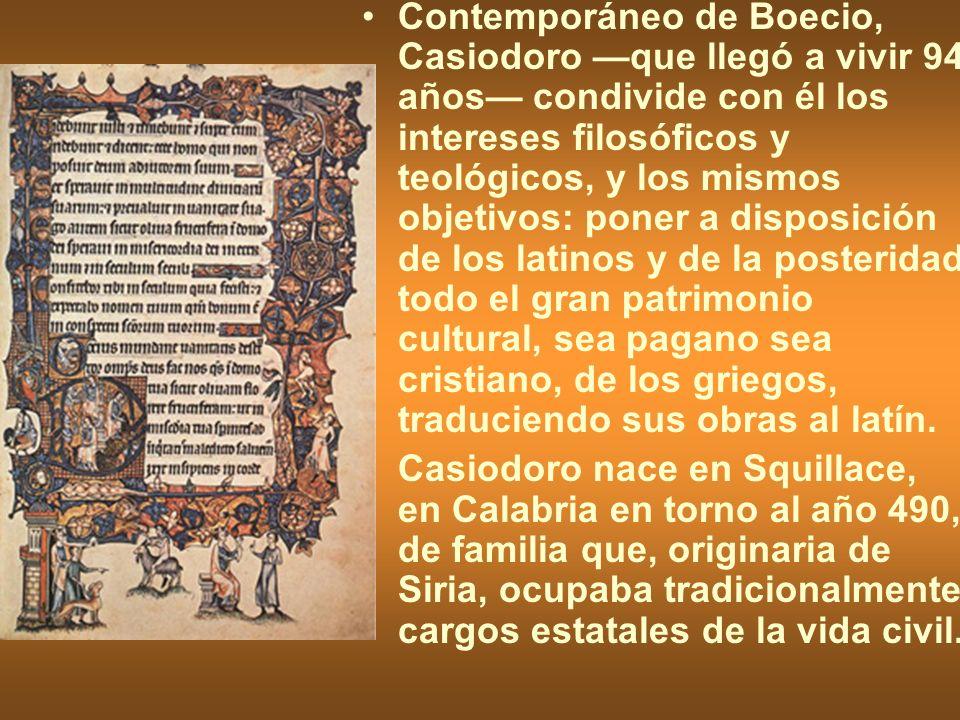 Contemporáneo de Boecio, Casiodoro que llegó a vivir 94 años condivide con él los intereses filosóficos y teológicos, y los mismos objetivos: poner a