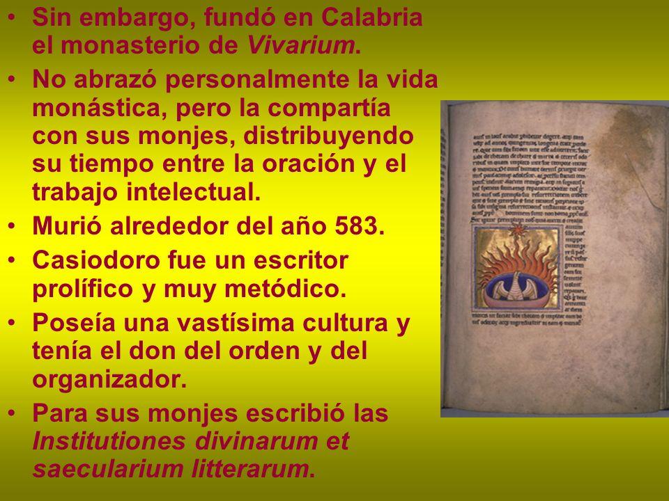 Sin embargo, fundó en Calabria el monasterio de Vivarium. No abrazó personalmente la vida monástica, pero la compartía con sus monjes, distribuyendo s