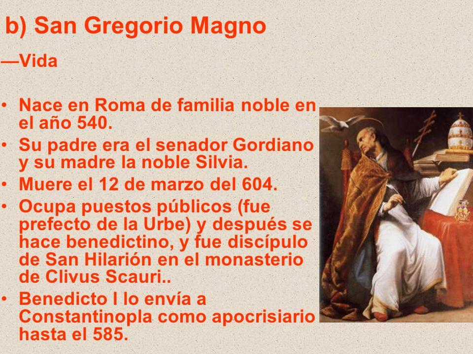 b) San Gregorio Magno Vida Nace en Roma de familia noble en el año 540. Su padre era el senador Gordiano y su madre la noble Silvia. Muere el 12 de ma