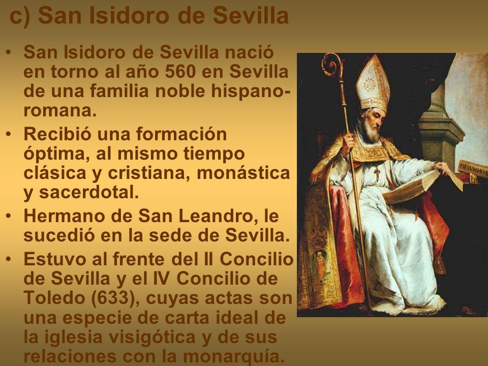 c) San Isidoro de Sevilla San Isidoro de Sevilla nació en torno al año 560 en Sevilla de una familia noble hispano- romana. Recibió una formación ópti