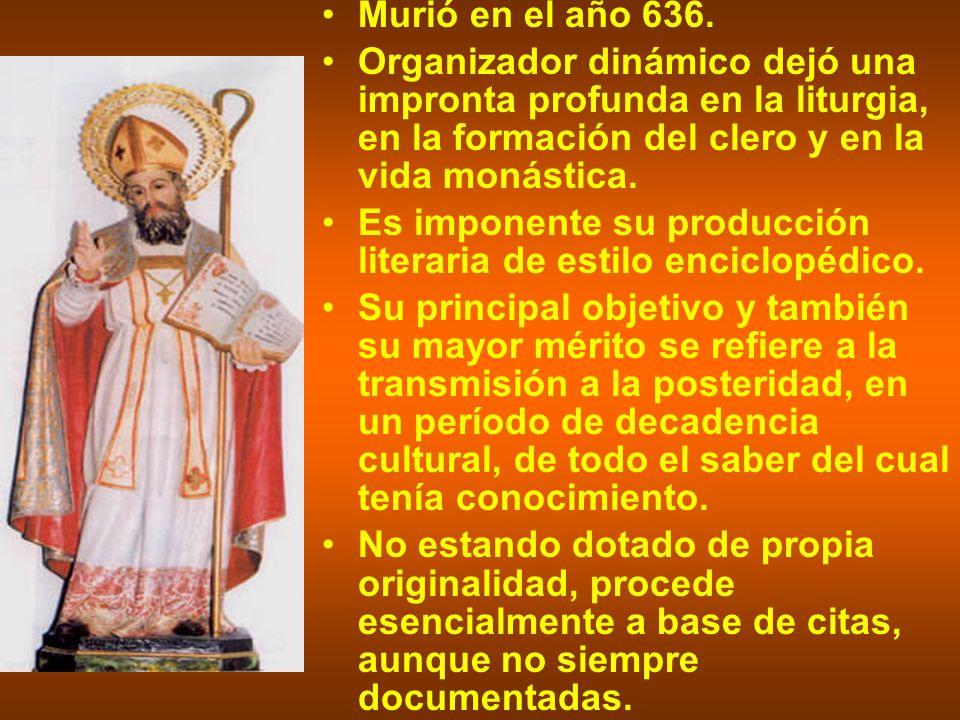 Murió en el año 636. Organizador dinámico dejó una impronta profunda en la liturgia, en la formación del clero y en la vida monástica. Es imponente su