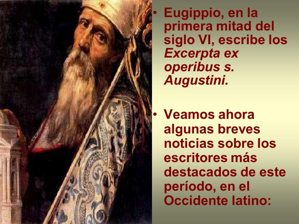 Eugippio, en la primera mitad del siglo VI, escribe los Excerpta ex operibus s. Augustini. Veamos ahora algunas breves noticias sobre los escritores m