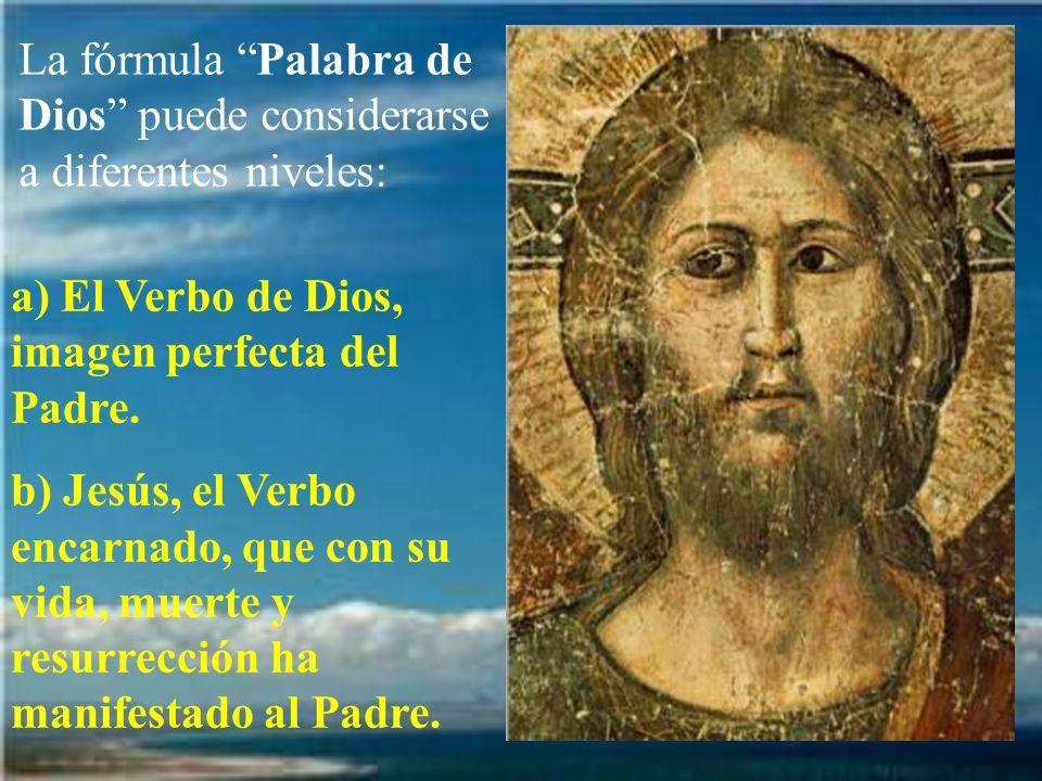 La fórmula Palabra de Dios puede considerarse a diferentes niveles: a) El Verbo de Dios, imagen perfecta del Padre. b) Jesús, el Verbo encarnado, que