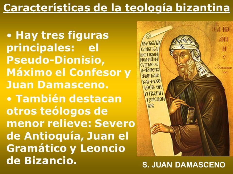 Características de la teología bizantina Hay tres figuras principales: el Pseudo-Dionisio, Máximo el Confesor y Juan Damasceno. También destacan otros