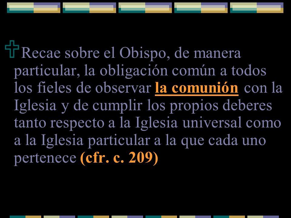 Recae sobre el Obispo, de manera particular, la obligación común a todos los fieles de observar la comunión con la Iglesia y de cumplir los propios deberes tanto respecto a la Iglesia universal como a la Iglesia particular a la que cada uno pertenece (cfr.