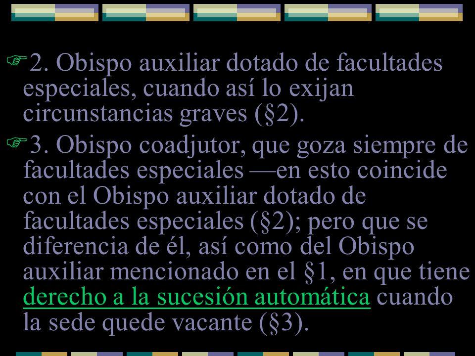 2. Obispo auxiliar dotado de facultades especiales, cuando así lo exijan circunstancias graves (§2). 3. Obispo coadjutor, que goza siempre de facultad