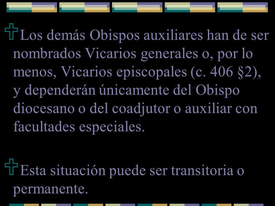 Los demás Obispos auxiliares han de ser nombrados Vicarios generales o, por lo menos, Vicarios episcopales (c. 406 §2), y dependerán únicamente del Ob