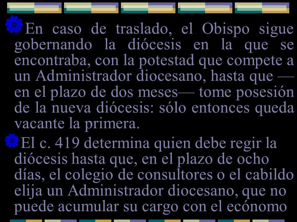 En caso de traslado, el Obispo sigue gobernando la diócesis en la que se encontraba, con la potestad que compete a un Administrador diocesano, hasta que en el plazo de dos meses tome posesión de la nueva diócesis: sólo entonces queda vacante la primera.