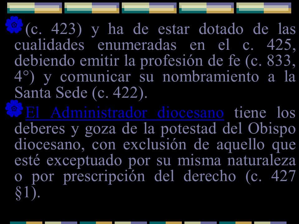 (c. 423) y ha de estar dotado de las cualidades enumeradas en el c. 425, debiendo emitir la profesión de fe (c. 833, 4°) y comunicar su nombramiento a