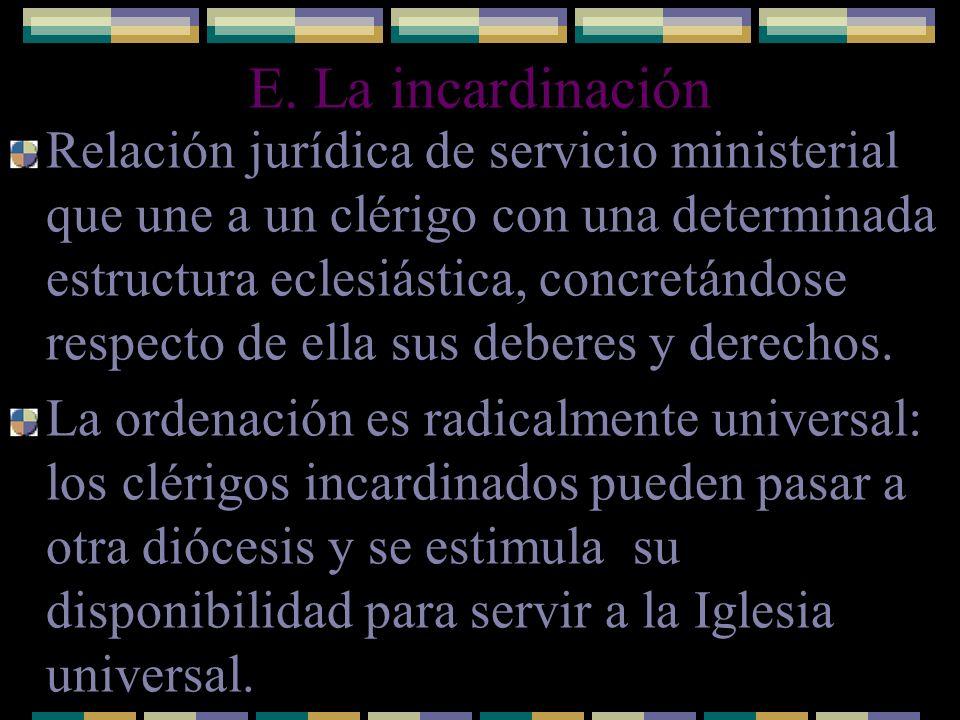 E. La incardinación Relación jurídica de servicio ministerial que une a un clérigo con una determinada estructura eclesiástica, concretándose respecto