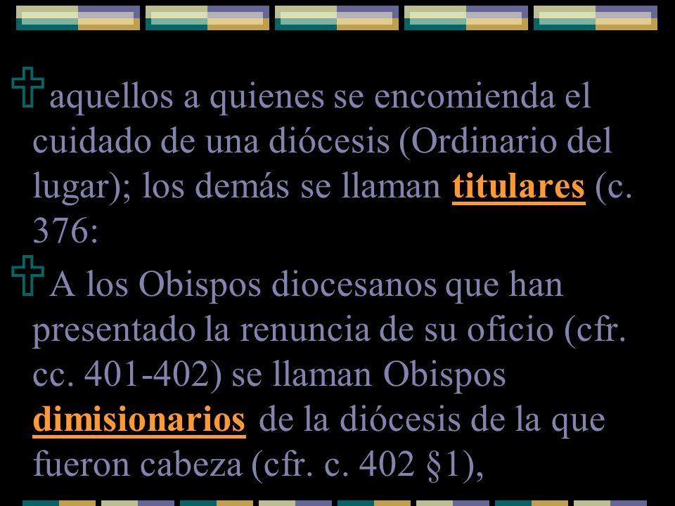 aquellos a quienes se encomienda el cuidado de una diócesis (Ordinario del lugar); los demás se llaman titulares (c. 376: A los Obispos diocesanos que