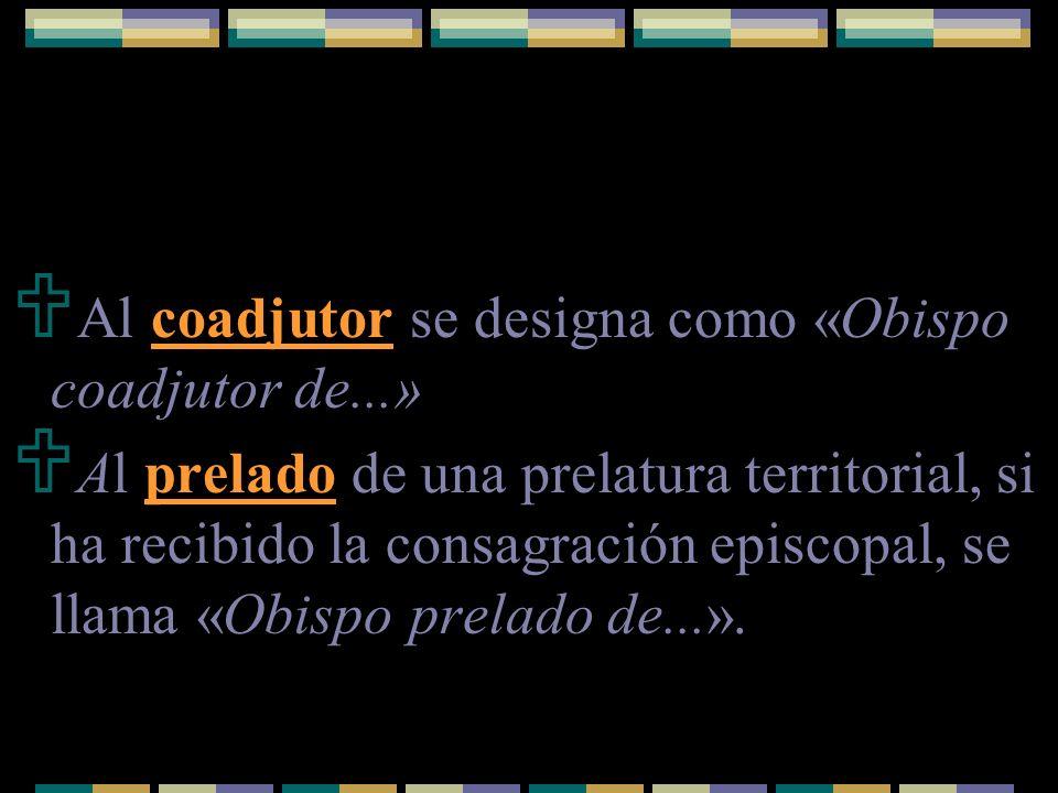 Al coadjutor se designa como «Obispo coadjutor de...» Al prelado de una prelatura territorial, si ha recibido la consagración episcopal, se llama «Obi