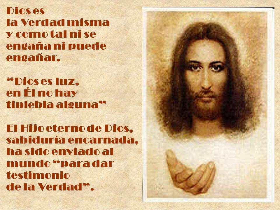 Dios es la Verdad misma y como tal ni se engaña ni puede engañar. Dios es luz, en Él no hay tiniebla alguna El Hijo eterno de Dios, sabiduría encarnad