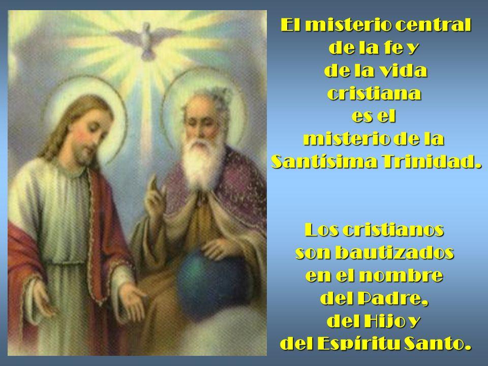 El misterio central de la fe y de la vida cristiana es el misterio de la Santísima Trinidad. Los cristianos son bautizados en el nombre del Padre, del