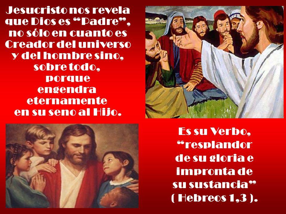 Jesucristo nos revela que Dios es Padre, no sólo en cuanto es Creador del universo y del hombre sino, sobre todo, porque engendra eternamente en su se