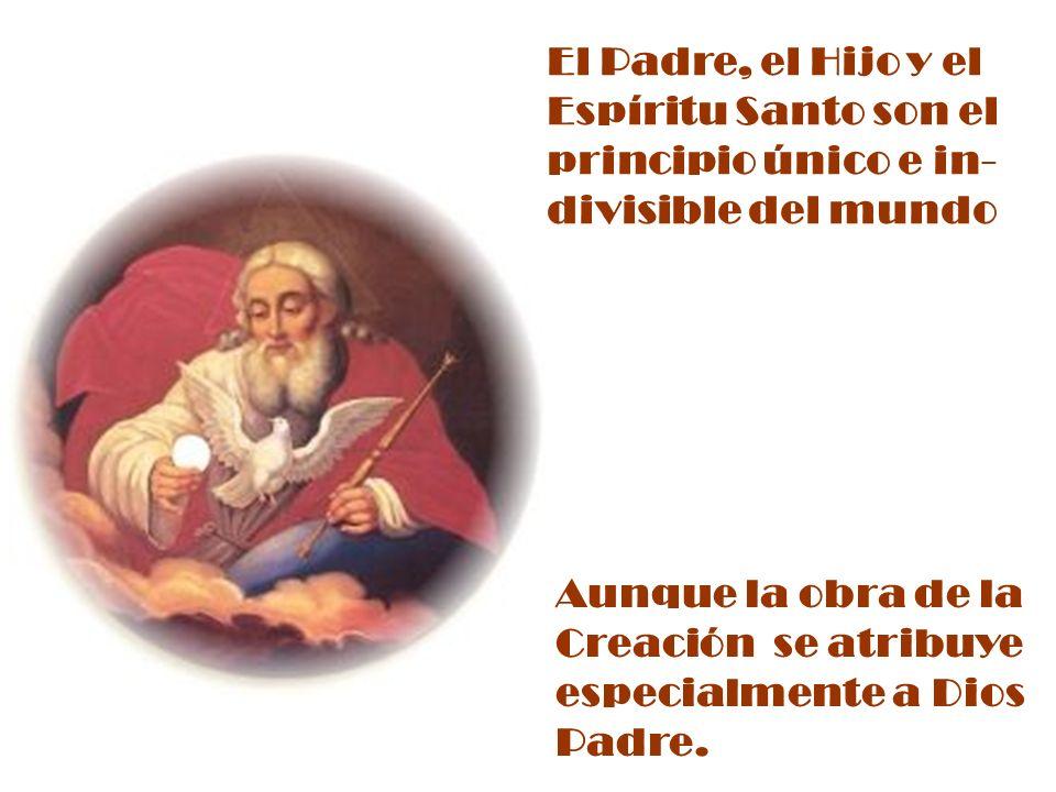 El Padre, el Hijo y el Espíritu Santo son el principio único e in- divisible del mundo Aunque la obra de la Creación se atribuye especialmente a Dios