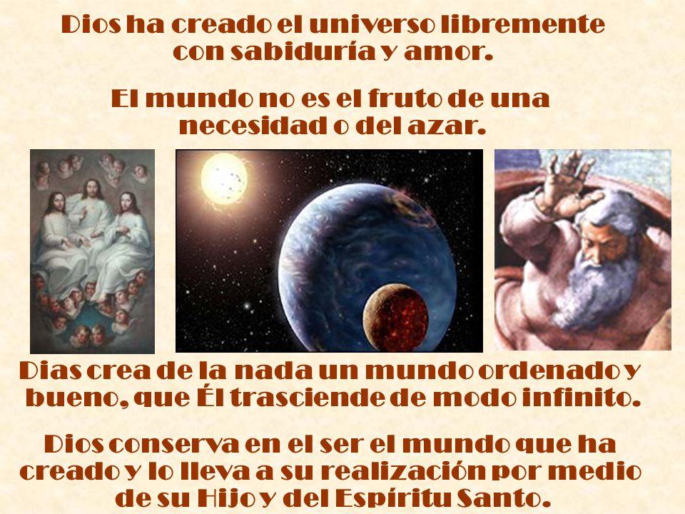 Dios ha creado el universo libremente con sabiduría y amor. El mundo no es el fruto de una necesidad o del azar. Dias crea de la nada un mundo ordenad