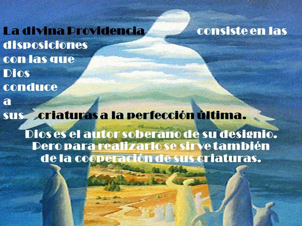 La divina Providencia consiste en las disposiciones con las que Dios conduce a sus criaturas a la perfección última. Dios es el autor soberano de su d